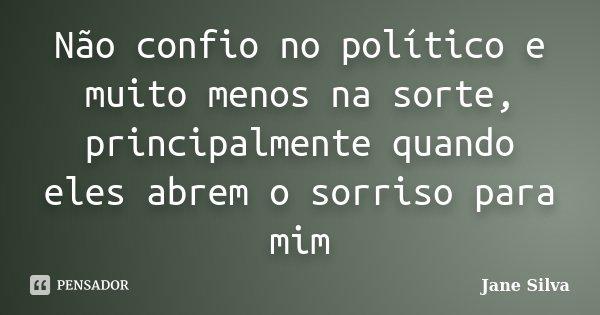 Não confio no político e muito menos na sorte, principalmente quando eles abrem o sorriso para mim... Frase de Jane Silva.