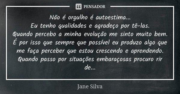 Não é orgulho é autoestima... Eu tenho qualidades e agradeço por tê-las. Quando percebo a minha evolução me sinto muito bem. É por isso que sempre que possível ... Frase de Jane Silva.