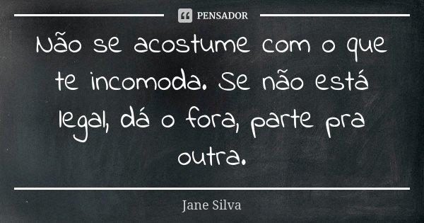 Não se acostume com o que te incomoda. Se não está legal, dá o fora, parte pra outra.... Frase de Jane Silva.