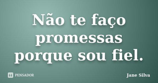 Não te faço promessas porque sou fiel.... Frase de Jane Silva.