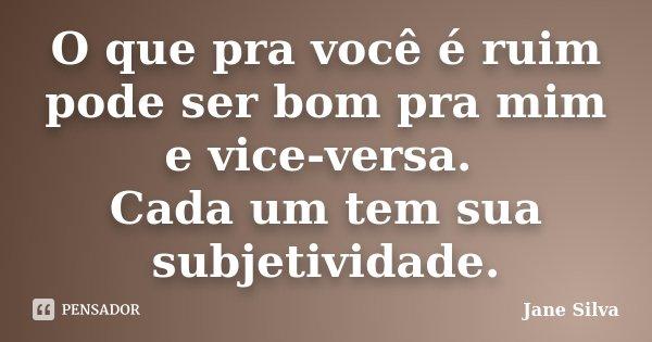 O que pra você é ruim pode ser bom pra mim e vice-versa. Cada um tem sua subjetividade.... Frase de Jane Silva.