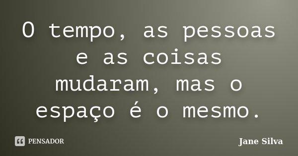 O tempo, as pessoas e as coisas mudaram, mas o espaço é o mesmo.... Frase de Jane Silva.