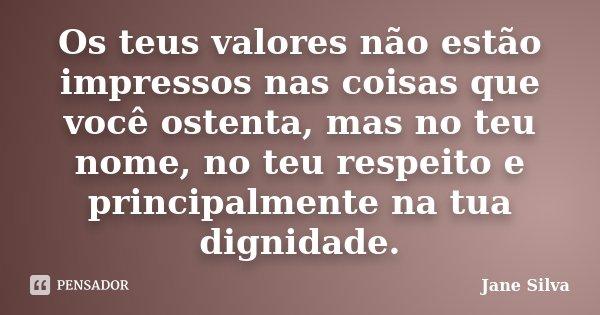 Os teus valores não estão impressos nas coisas que você ostenta, mas no teu nome, no teu respeito e principalmente na tua dignidade.... Frase de Jane Silva.
