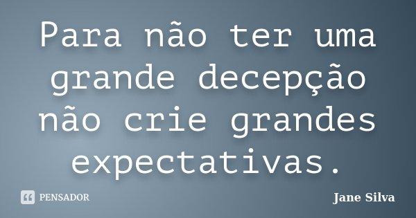 Para não ter uma grande decepção não crie grandes expectativas.... Frase de Jane Silva.