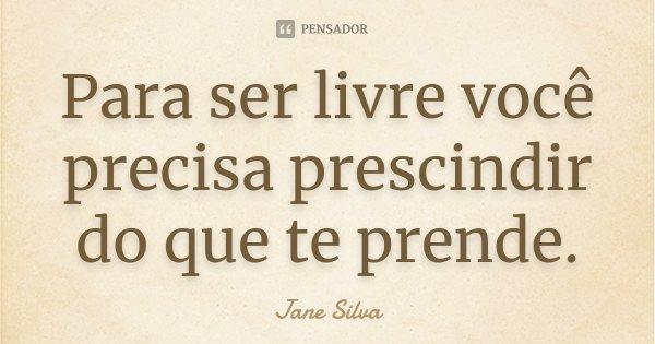 Para ser livre você precisa prescindir do que te prende.... Frase de Jane Silva.