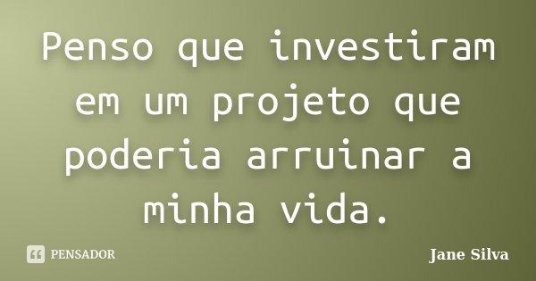 Penso que investiram em um projeto que poderia arruinar a minha vida.... Frase de Jane Silva.