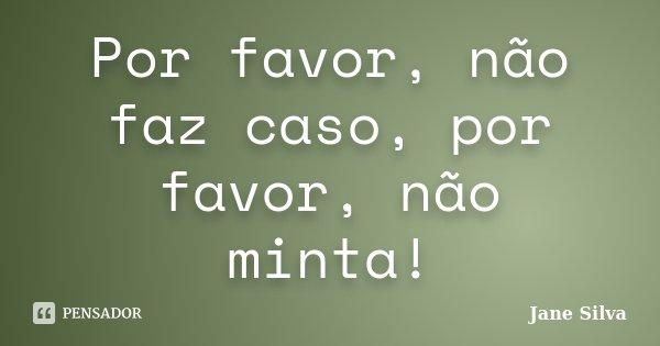 Por favor, não faz caso, por favor, não minta!... Frase de Jane Silva.