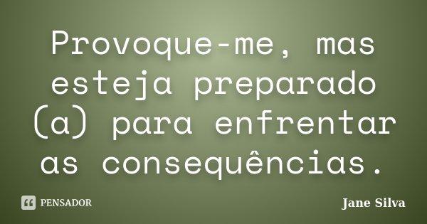 Provoque-me, mas esteja preparado (a) para enfrentar as consequências.... Frase de Jane Silva.