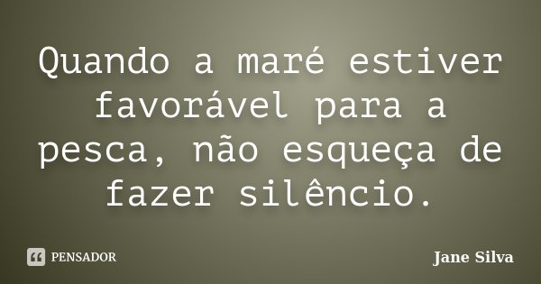 Quando a maré estiver favorável para a pesca, não esqueça de fazer silêncio.... Frase de Jane Silva.