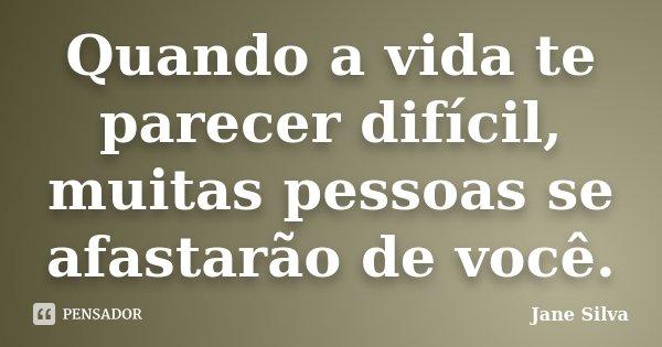 Quando a vida te parecer difícil, muitas pessoas se afastarão de você.... Frase de Jane Silva.