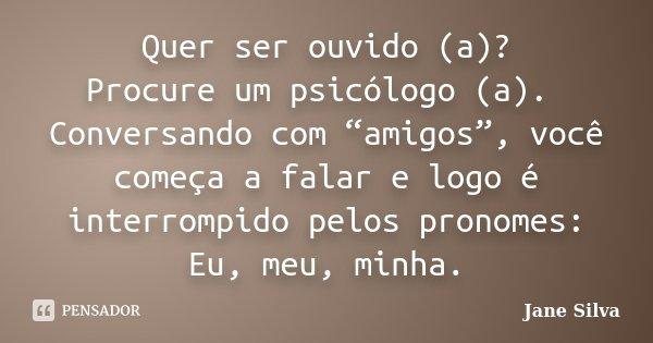 """Quer ser ouvido (a)? Procure um psicólogo (a). Conversando com """"amigos"""", você começa a falar e logo é interrompido pelos pronomes: Eu, meu, minha.... Frase de Jane Silva."""