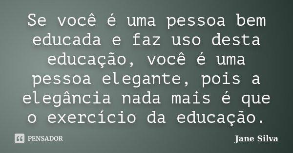 Se você é uma pessoa bem educada e faz uso desta educação, você é uma pessoa elegante, pois a elegância nada mais é que o exercício da educação.... Frase de Jane Silva.