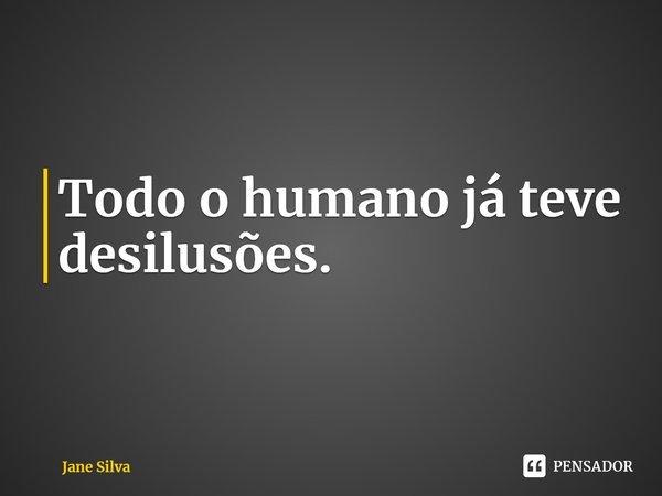 Todo o humano já teve desilusões.... Frase de Jane Silva.