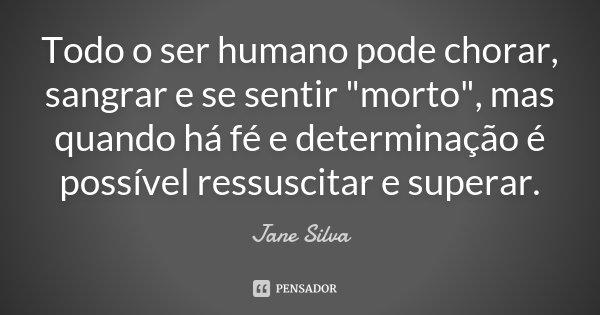 """Todo o ser humano pode chorar, sangrar e se sentir """"morto"""", mas quando há fé e determinação é possível ressuscitar e superar.... Frase de Jane Silva."""