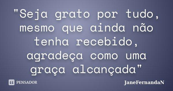 """""""Seja grato por tudo, mesmo que ainda não tenha recebido, agradeça como uma graça alcançada""""... Frase de JaneFernandaN."""