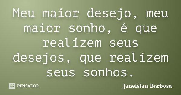 Meu maior desejo, meu maior sonho, é que realizem seus desejos, que realizem seus sonhos.... Frase de Janeislan Barbosa.