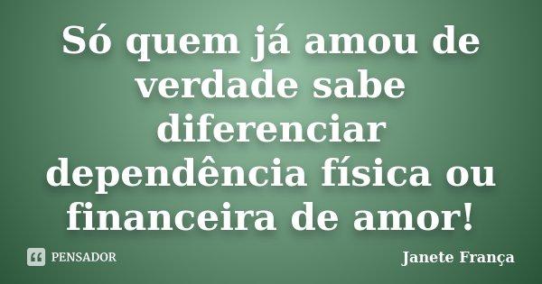 Só quem já amou de verdade, sabe diferenciar dependência física ou financeira de amor!... Frase de Janete França.