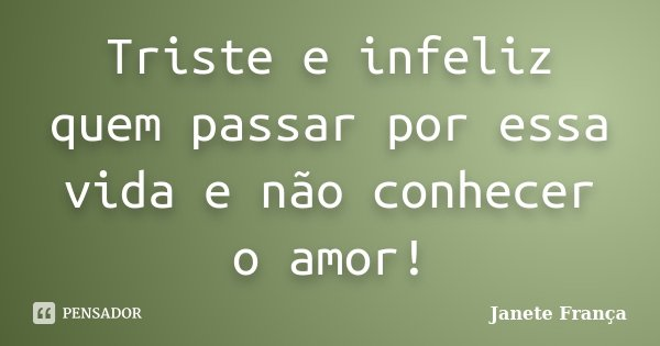 Triste e infeliz quem passar por essa vida e não conhecer o amor!... Frase de Janete França.