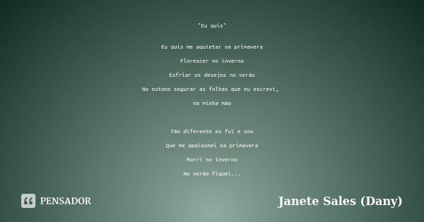 """""""Eu quis"""" Eu quis me aquietar na primavera Florescer no inverno Esfriar os desejos no verão No outono segurar as folhas que eu escrevi, na minha mão T... Frase de Janete Sales ( Dany)."""