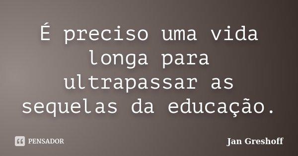 É preciso uma vida longa para ultrapassar as sequelas da educação.... Frase de Jan Greshoff.