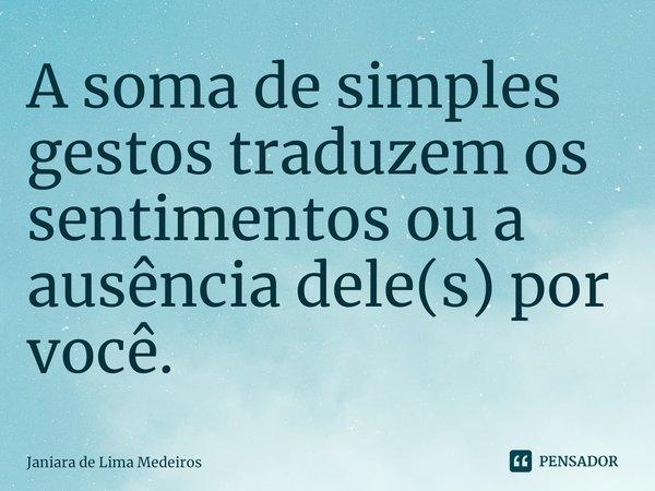 A soma de simples gestos traduzem os sentimentos ou a ausência dele(s) por você.... Frase de Janiara de Lima Medeiros.