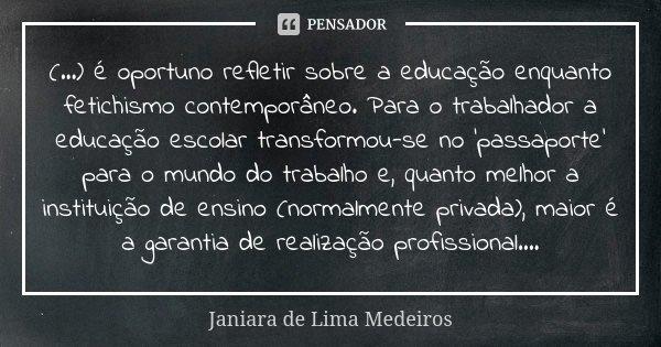 (...) é oportuno refletir sobre a educação enquanto fetichismo contemporâneo. Para o trabalhador a educação escolar transformou-se no 'passaporte' para o mundo ... Frase de Janiara de Lima Medeiros.