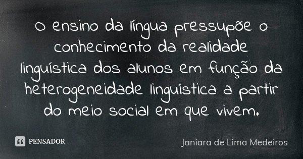 O ensino da língua pressupõe o conhecimento da realidade linguística dos alunos em função da heterogeneidade linguística a partir do meio social em que vivem.... Frase de Janiara de Lima Medeiros.