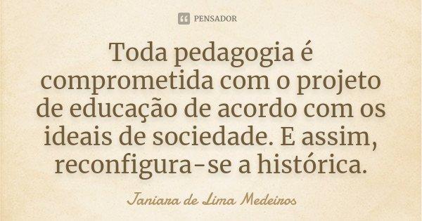Toda pedagogia é comprometida com o projeto de educação de acordo com os ideais de sociedade. E assim, reconfigura-se a histórica.... Frase de Janiara de Lima Medeiros.