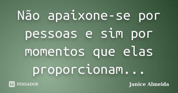 Não apaixone-se por pessoas e sim por momentos que elas proporcionam...... Frase de Janice Almeida.