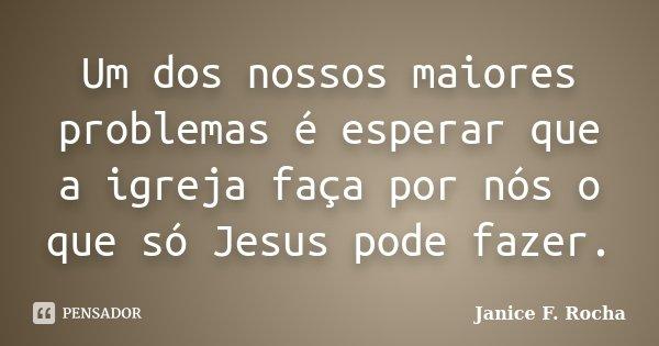 Um dos nossos maiores problemas é esperar que a igreja faça por nós o que só Jesus pode fazer.... Frase de Janice F Rocha.