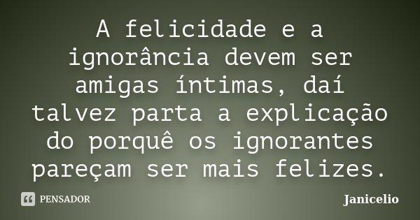 A felicidade e a ignorância devem ser amigas íntimas, daí talvez parta a explicação do porquê os ignorantes pareçam ser mais felizes.... Frase de Janicelio.