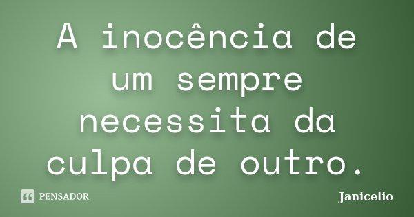 A inocência de um sempre necessita da culpa de outro.... Frase de Janicelio.