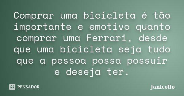 Comprar uma bicicleta é tão importante e emotivo quanto comprar uma Ferrari, desde que uma bicicleta seja tudo que a pessoa possa possuir e deseja ter.... Frase de Janicelio.