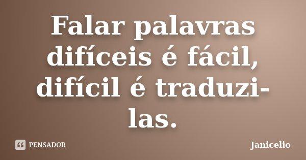 Falar palavras difíceis é fácil, difícil é traduzi-las.... Frase de Janicelio.