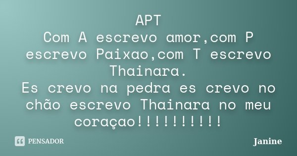 APT Com A escrevo amor,com P escrevo Paixao,com T escrevo Thainara. Es crevo na pedra es crevo no chão escrevo Thainara no meu coraçao!!!!!!!!!!... Frase de Janine.