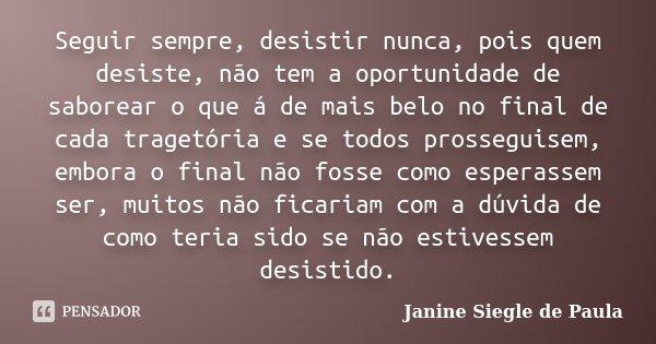 Seguir sempre, desistir nunca, pois quem desiste, não tem a oportunidade de saborear o que á de mais belo no final de cada tragetória e se todos prosseguisem, e... Frase de Janine Siegle de Paula.
