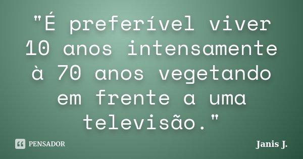 """""""É preferível viver 10 anos intensamente à 70 anos vegetando em frente a uma televisão.""""... Frase de Janis J.."""
