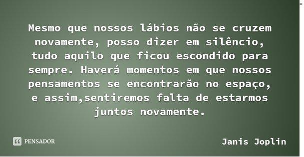 Mesmo que nossos lábios não se cruzem novamente, posso dizer em silêncio, tudo aquilo que ficou escondido para sempre. Haverá momentos em que nossos pensamentos... Frase de Janis Joplin.