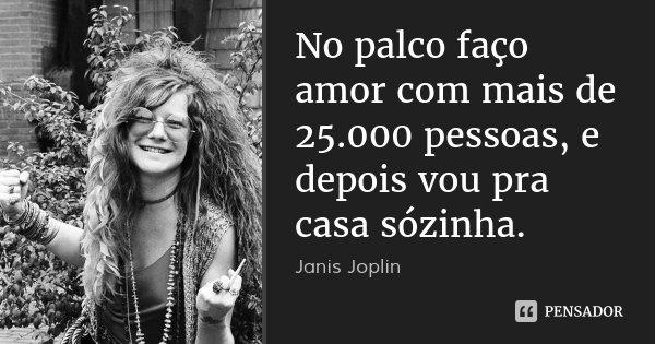 No palco faço amor com mais de 25.000 pessoas, e depois vou pra casa sózinha.... Frase de Janis joplin -.