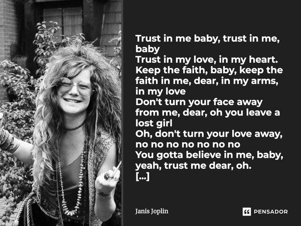 Trust in me baby,trust in me baby, Trust in my love,in my heart. Keep the faith, baby,keep the faith in me,dear,in my love. Don't turn your face away from me,de... Frase de Janis Joplin.