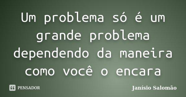 Um problema só é um grande problema dependendo da maneira como você o encara... Frase de Janísio Salomão.