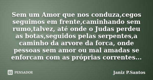 Sem um Amor que nos conduza,cegos seguimos em frente,caminhando sem rumo,talvez, até onde o Judas perdeu as botas,seguidos pelas serpentes,a caminho da arvore d... Frase de Janiz P.Santos.