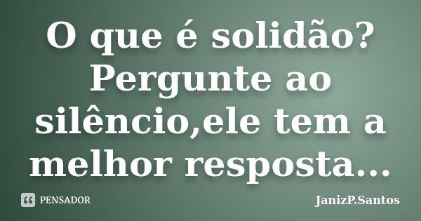 O que é solidão? Pergunte ao silêncio,ele tem a melhor resposta...... Frase de JanizP.Santos.