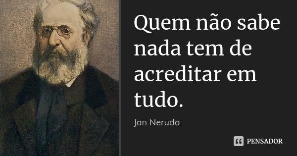 Quem não sabe nada tem de acreditar em tudo.... Frase de Jan Neruda.