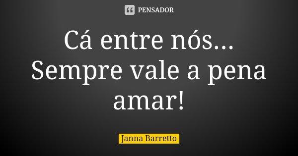 Cá entre nós... Sempre vale a pena amar!... Frase de Janna Barretto.