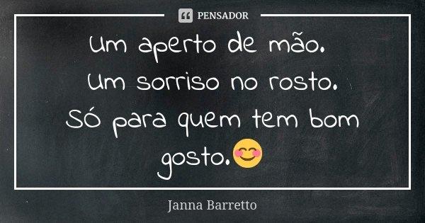 Um aperto de mão. Um sorriso no rosto. SÓ para quem tem bom gosto.😊... Frase de Janna Barretto.