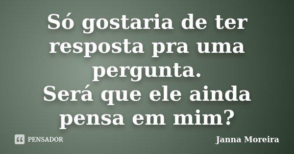 Só gostaria de ter resposta pra uma pergunta. Será que ele ainda pensa em mim?... Frase de Janna Moreira.