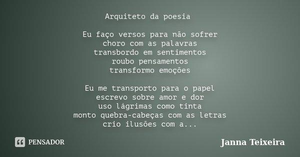 Arquiteto da poesia Eu faço versos para não sofrer choro com as palavras transbordo em sentimentos roubo pensamentos transformo emoções Eu me transporto para o ... Frase de Janna Teixeira.