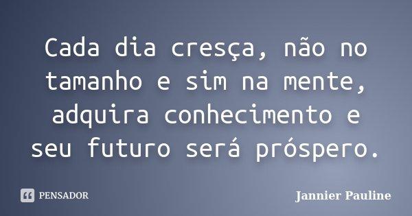 Cada dia cresça, não no tamanho e sim na mente, adquira conhecimento e seu futuro será prospero... Frase de Jannier Pauline.