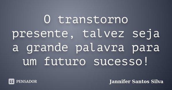 O transtorno presente, talvez seja a grande palavra para um futuro sucesso!... Frase de Jannifer Santos Silva.